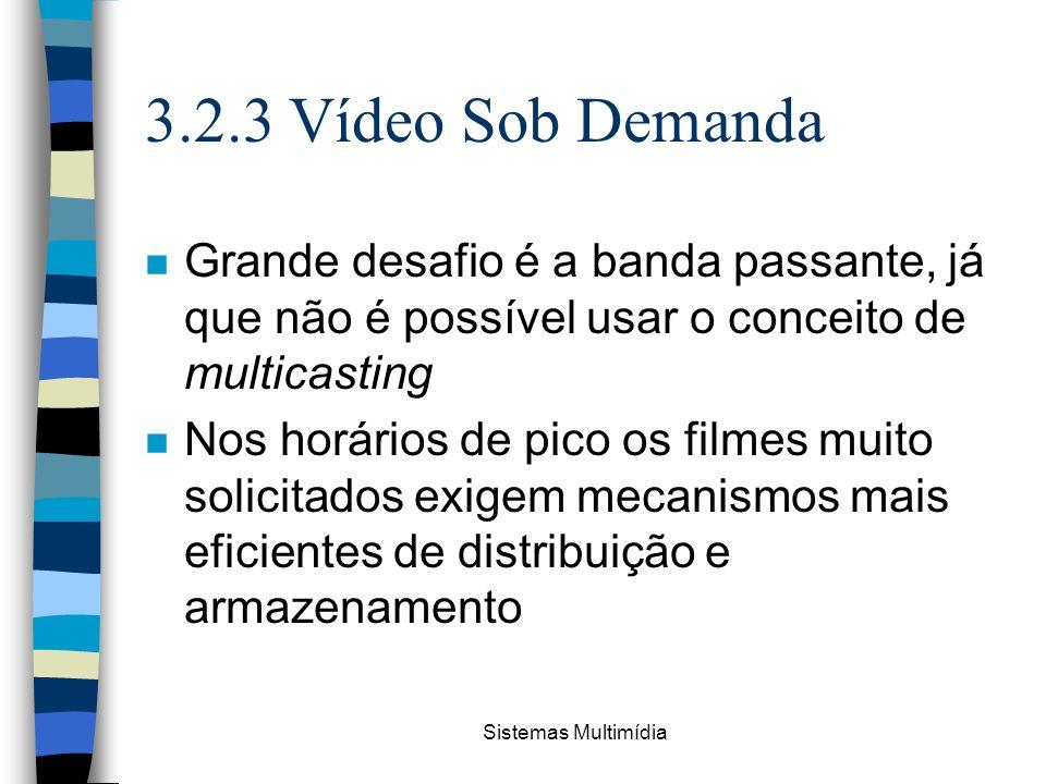 Sistemas Multimídia 3.2.3 Vídeo Sob Demanda n Grande desafio é a banda passante, já que não é possível usar o conceito de multicasting n Nos horários