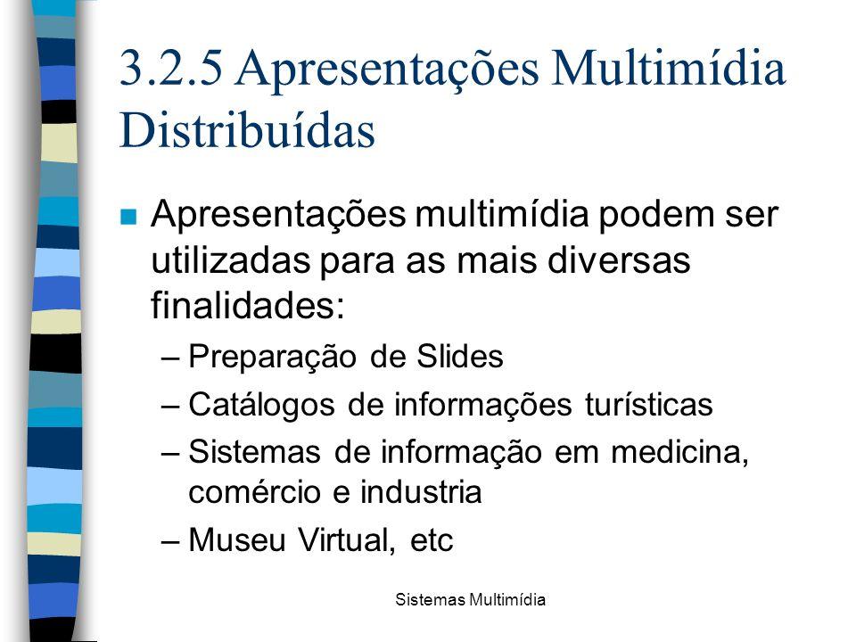 Sistemas Multimídia 3.2.5 Apresentações Multimídia Distribuídas n Apresentações multimídia podem ser utilizadas para as mais diversas finalidades: –Pr