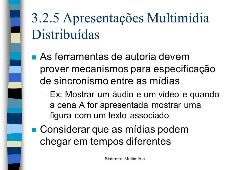 Sistemas Multimídia 3.2.5 Apresentações Multimídia Distribuídas n As ferramentas de autoria devem prover mecanismos para especificação de sincronismo