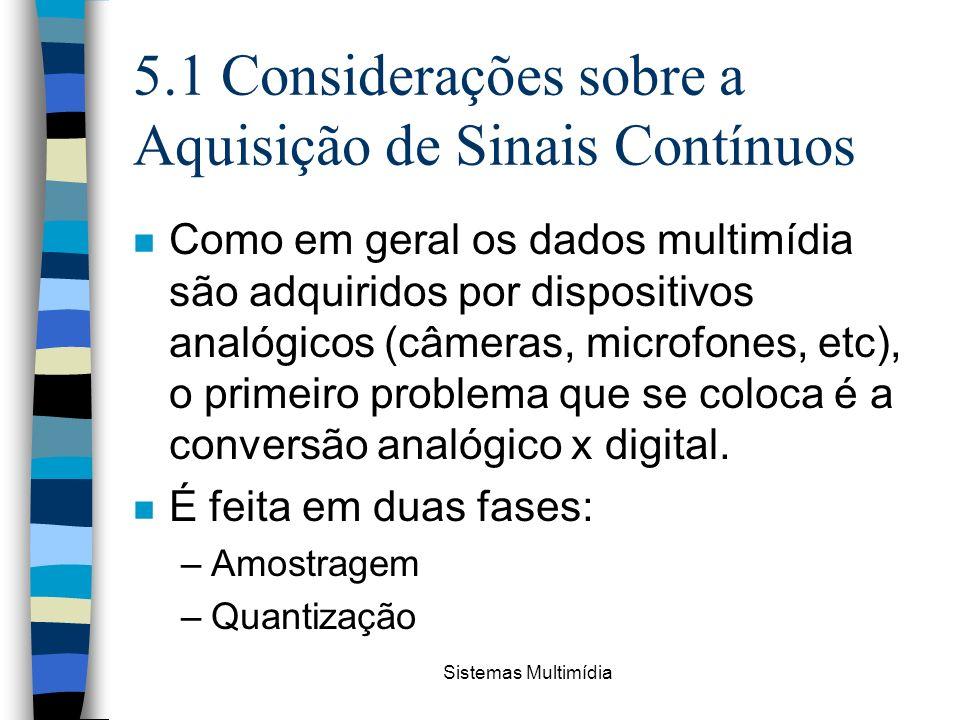 Sistemas Multimídia 5.1 Considerações sobre a Aquisição de Sinais Contínuos n Como em geral os dados multimídia são adquiridos por dispositivos analóg