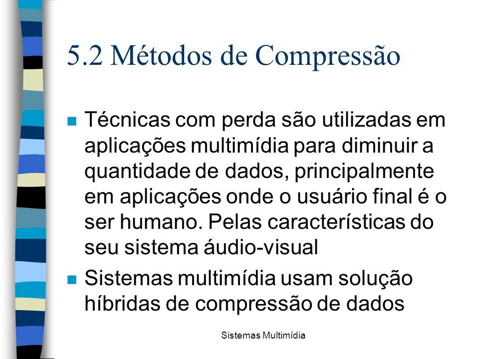 Sistemas Multimídia 5.2 Métodos de Compressão n Técnicas com perda são utilizadas em aplicações multimídia para diminuir a quantidade de dados, princi