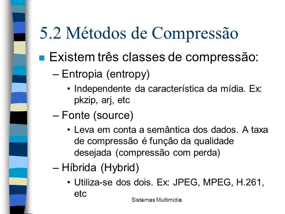 Sistemas Multimídia 5.2 Métodos de Compressão n Existem três classes de compressão: –Entropia (entropy) Independente da característica da mídia. Ex: p