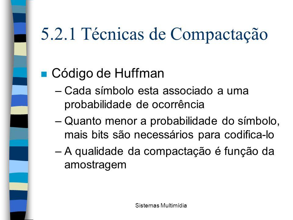 Sistemas Multimídia 5.2.1 Técnicas de Compactação n Código de Huffman –Cada símbolo esta associado a uma probabilidade de ocorrência –Quanto menor a p