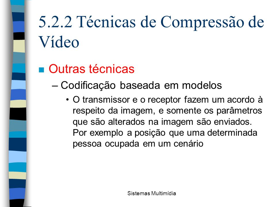 Sistemas Multimídia 5.2.2 Técnicas de Compressão de Vídeo n Outras técnicas –Codificação baseada em modelos O transmissor e o receptor fazem um acordo