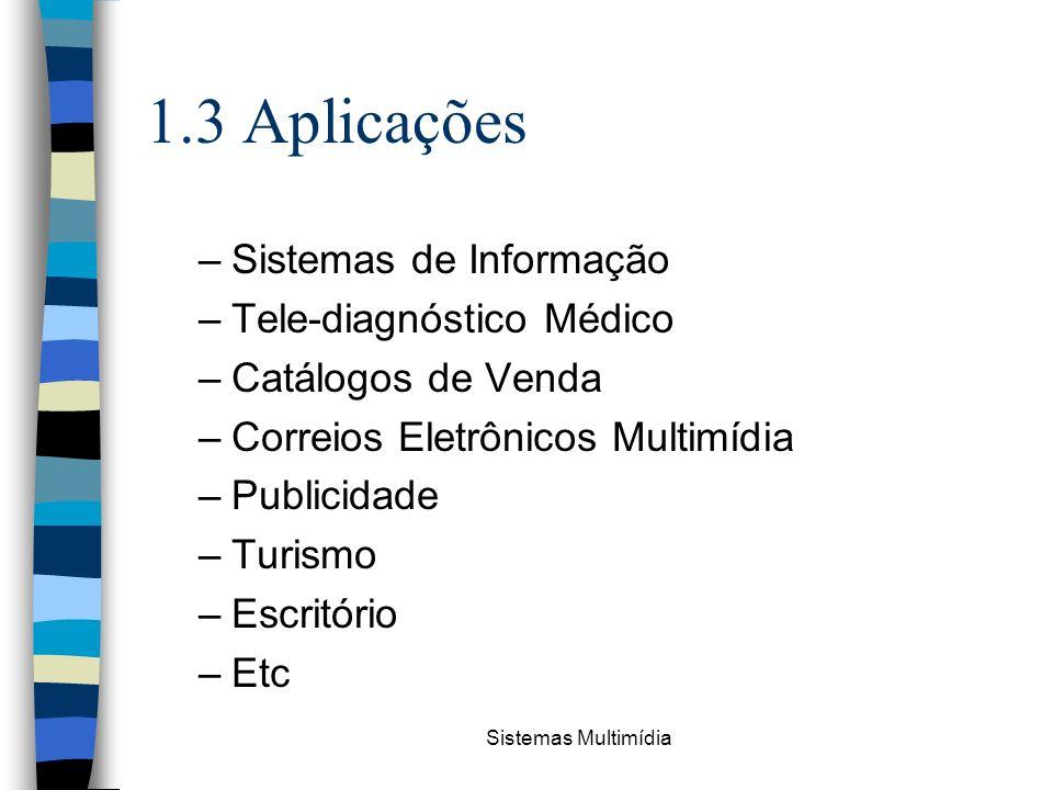 Sistemas Multimídia 1.3 Aplicações –Sistemas de Informação –Tele-diagnóstico Médico –Catálogos de Venda –Correios Eletrônicos Multimídia –Publicidade