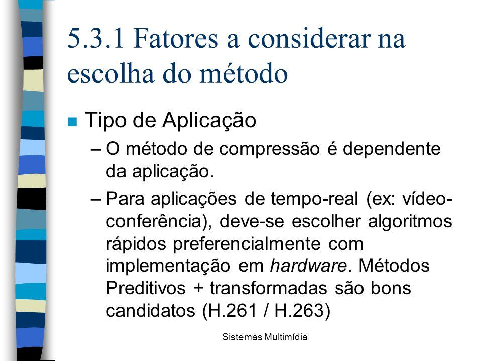 Sistemas Multimídia 5.3.1 Fatores a considerar na escolha do método n Tipo de Aplicação –O método de compressão é dependente da aplicação. –Para aplic