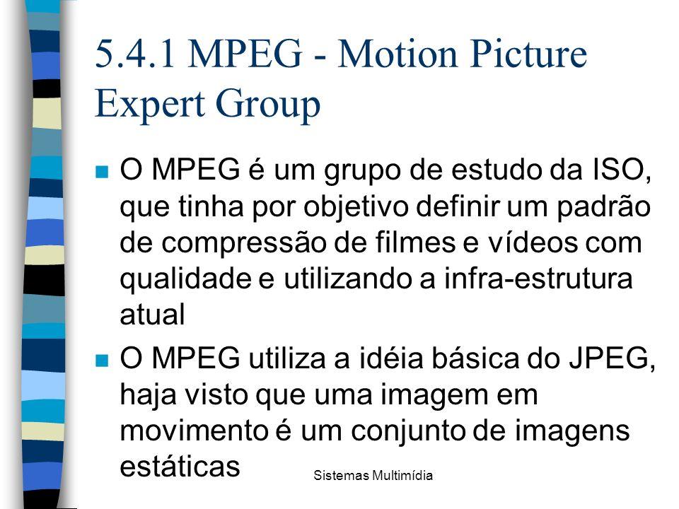 Sistemas Multimídia 5.4.1 MPEG - Motion Picture Expert Group n O MPEG é um grupo de estudo da ISO, que tinha por objetivo definir um padrão de compres
