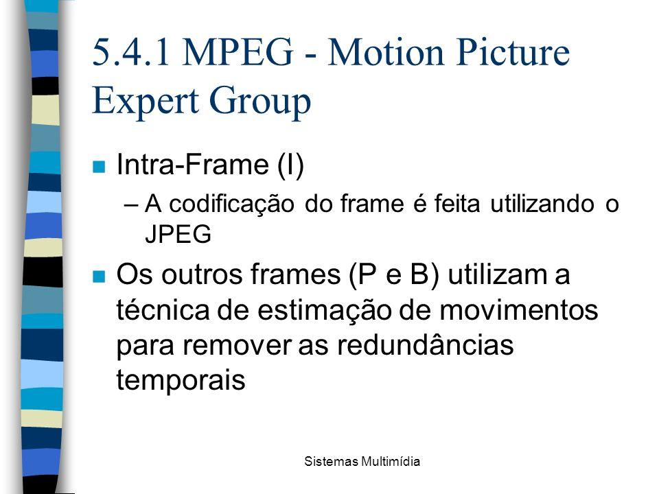 Sistemas Multimídia 5.4.1 MPEG - Motion Picture Expert Group n Intra-Frame (I) –A codificação do frame é feita utilizando o JPEG n Os outros frames (P