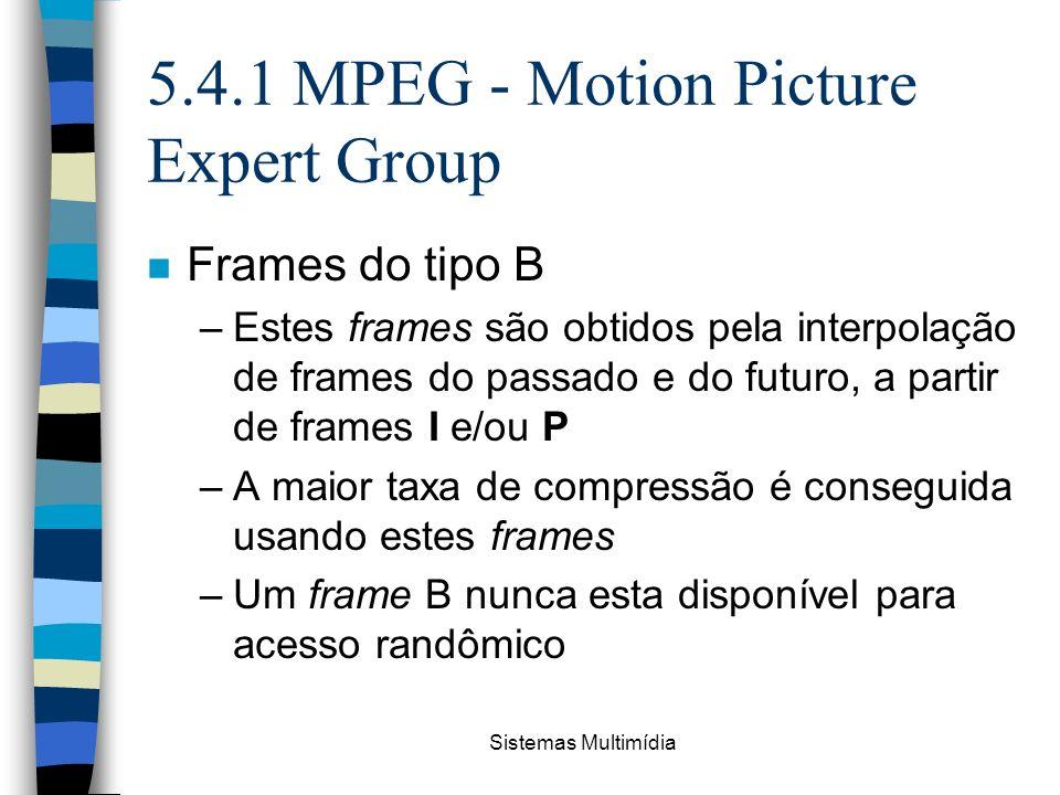 Sistemas Multimídia 5.4.1 MPEG - Motion Picture Expert Group n Frames do tipo B –Estes frames são obtidos pela interpolação de frames do passado e do