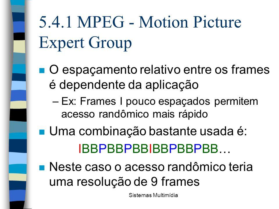Sistemas Multimídia 5.4.1 MPEG - Motion Picture Expert Group n O espaçamento relativo entre os frames é dependente da aplicação –Ex: Frames I pouco es