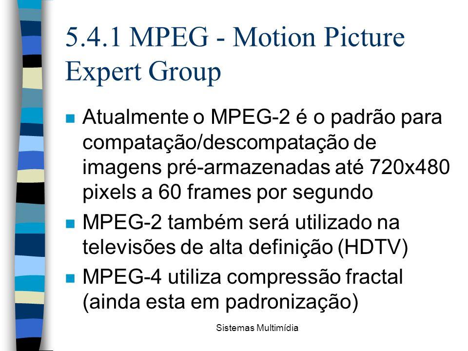 Sistemas Multimídia 5.4.1 MPEG - Motion Picture Expert Group n Atualmente o MPEG-2 é o padrão para compatação/descompatação de imagens pré-armazenadas