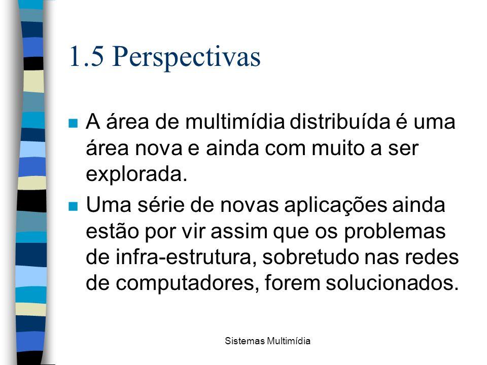 Sistemas Multimídia 1.5 Perspectivas n A área de multimídia distribuída é uma área nova e ainda com muito a ser explorada. n Uma série de novas aplica