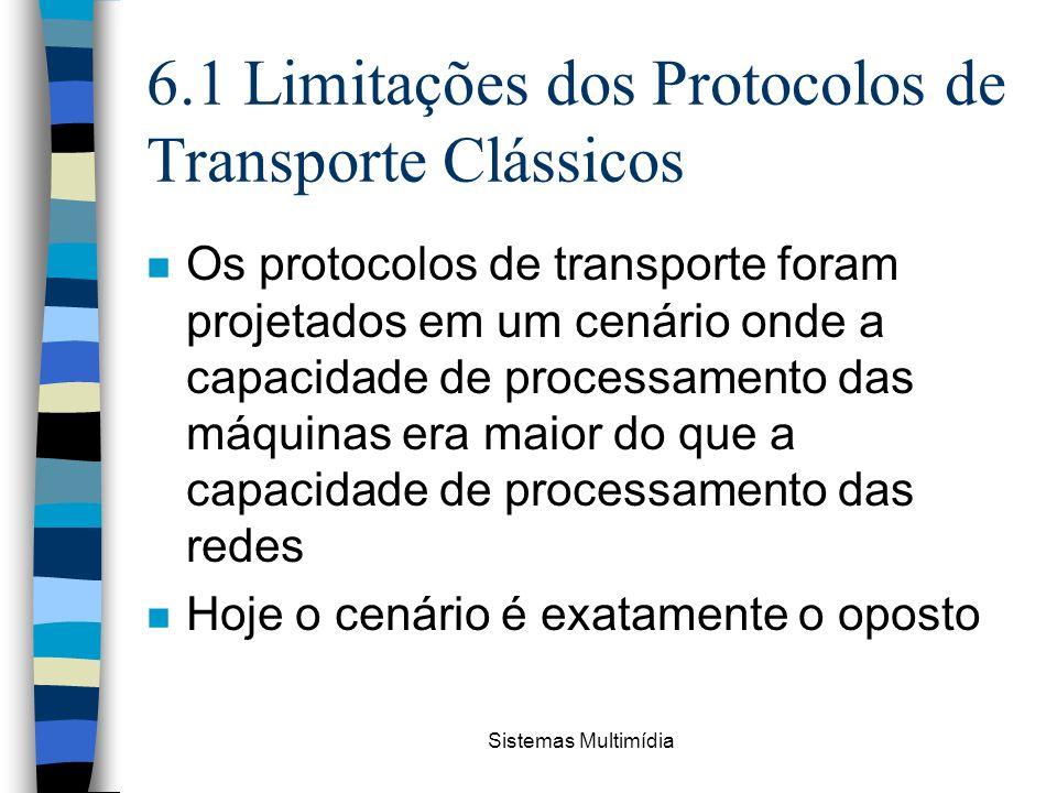 Sistemas Multimídia 6.1 Limitações dos Protocolos de Transporte Clássicos n Os protocolos de transporte foram projetados em um cenário onde a capacida