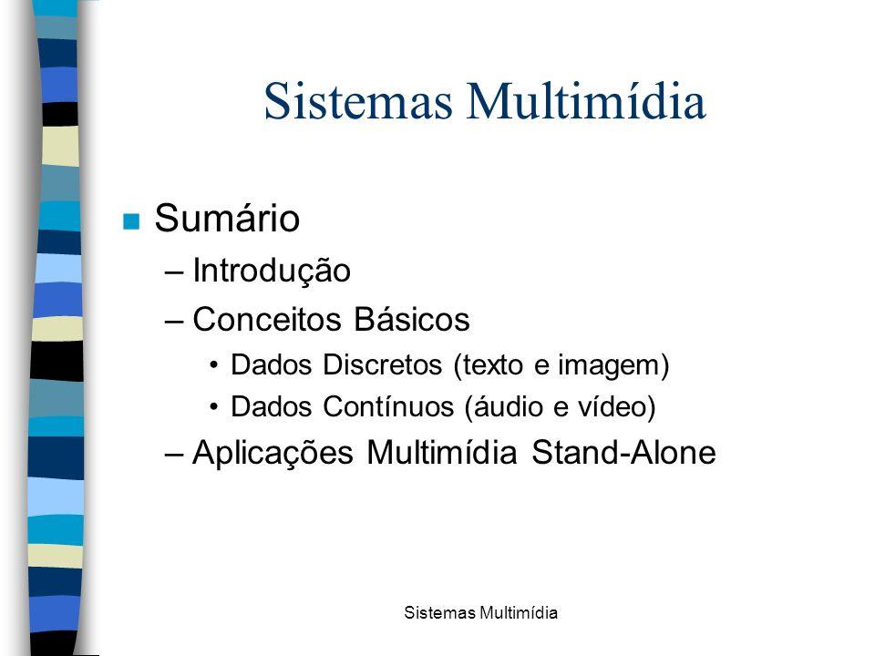 Sistemas Multimídia n Sumário –Introdução –Conceitos Básicos Dados Discretos (texto e imagem) Dados Contínuos (áudio e vídeo) –Aplicações Multimídia S