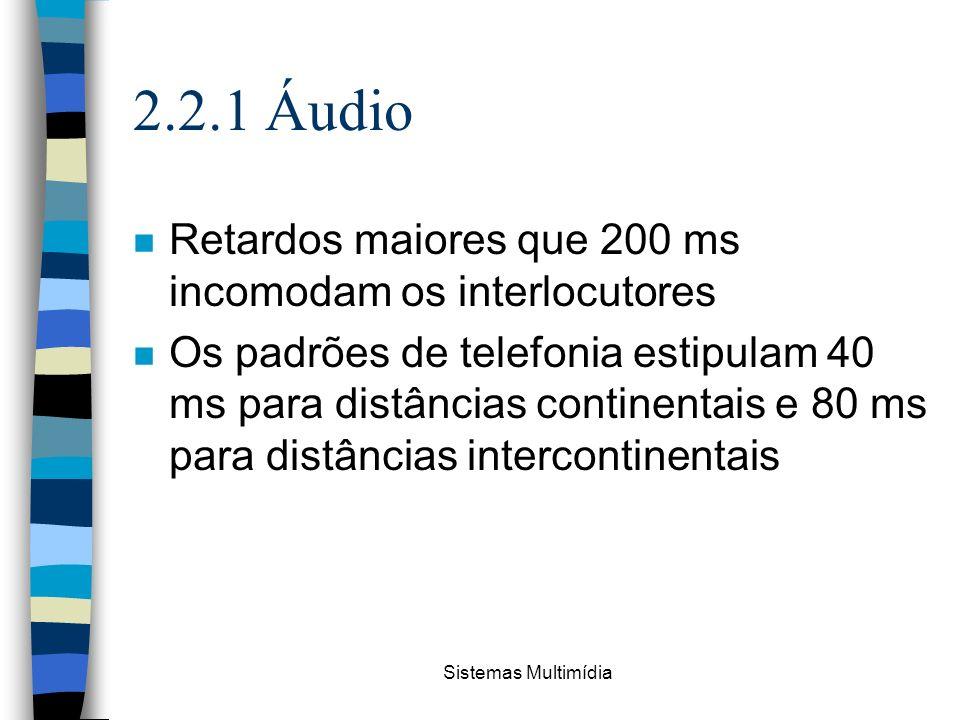 Sistemas Multimídia 2.2.1 Áudio n Retardos maiores que 200 ms incomodam os interlocutores n Os padrões de telefonia estipulam 40 ms para distâncias co