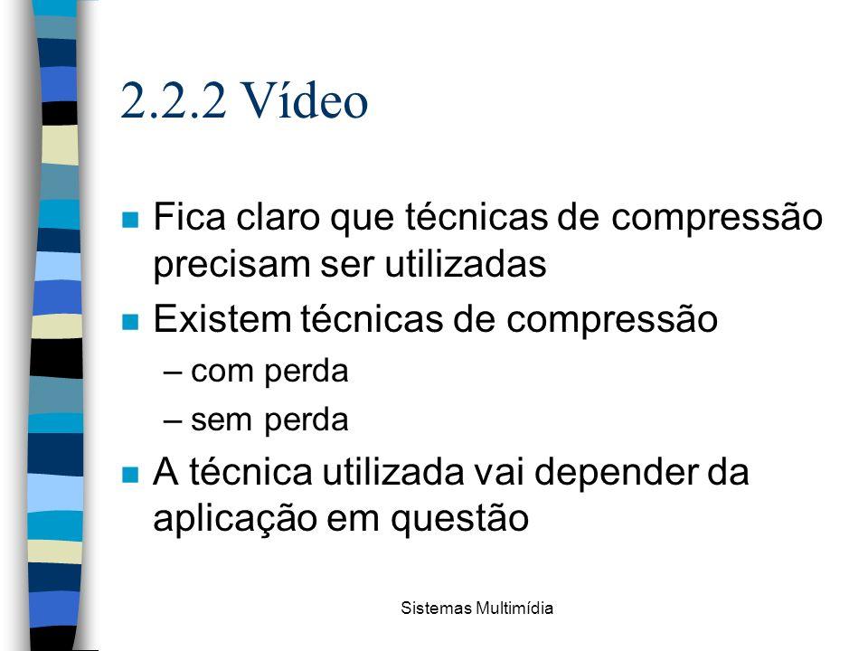 Sistemas Multimídia 2.2.2 Vídeo n Fica claro que técnicas de compressão precisam ser utilizadas n Existem técnicas de compressão –com perda –sem perda
