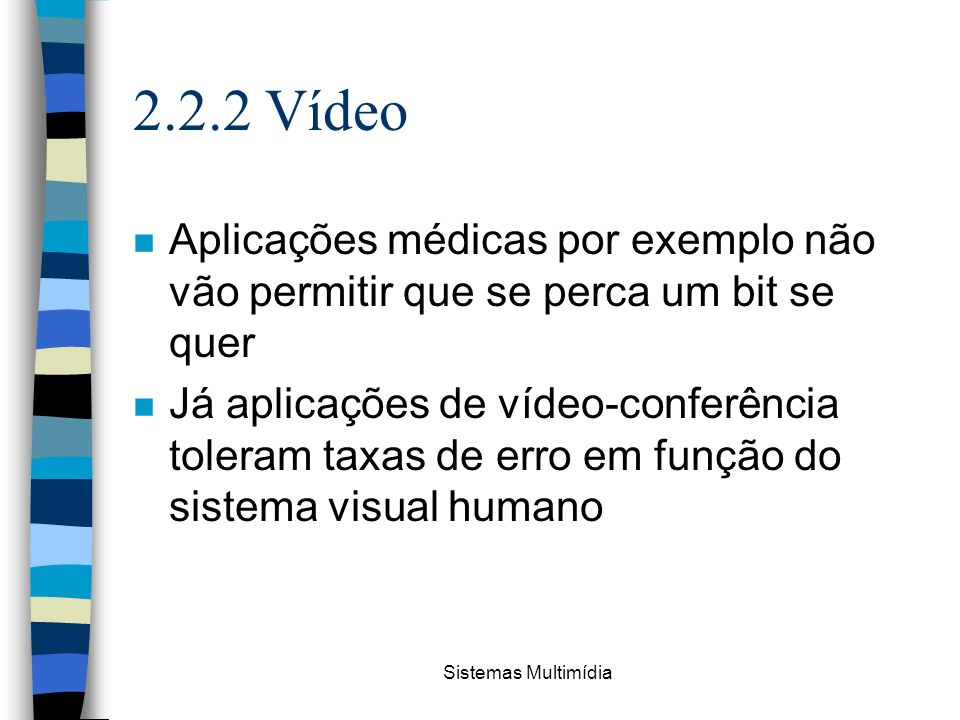 Sistemas Multimídia 2.2.2 Vídeo n Aplicações médicas por exemplo não vão permitir que se perca um bit se quer n Já aplicações de vídeo-conferência tol