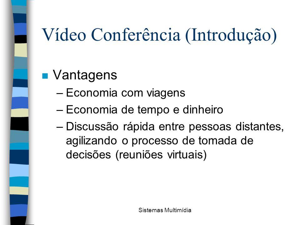 Sistemas Multimídia Vídeo Conferência (Introdução) n Vantagens –Economia com viagens –Economia de tempo e dinheiro –Discussão rápida entre pessoas dis