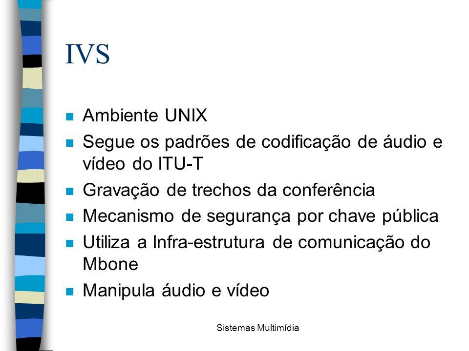 Sistemas Multimídia IVS n Ambiente UNIX n Segue os padrões de codificação de áudio e vídeo do ITU-T n Gravação de trechos da conferência n Mecanismo d