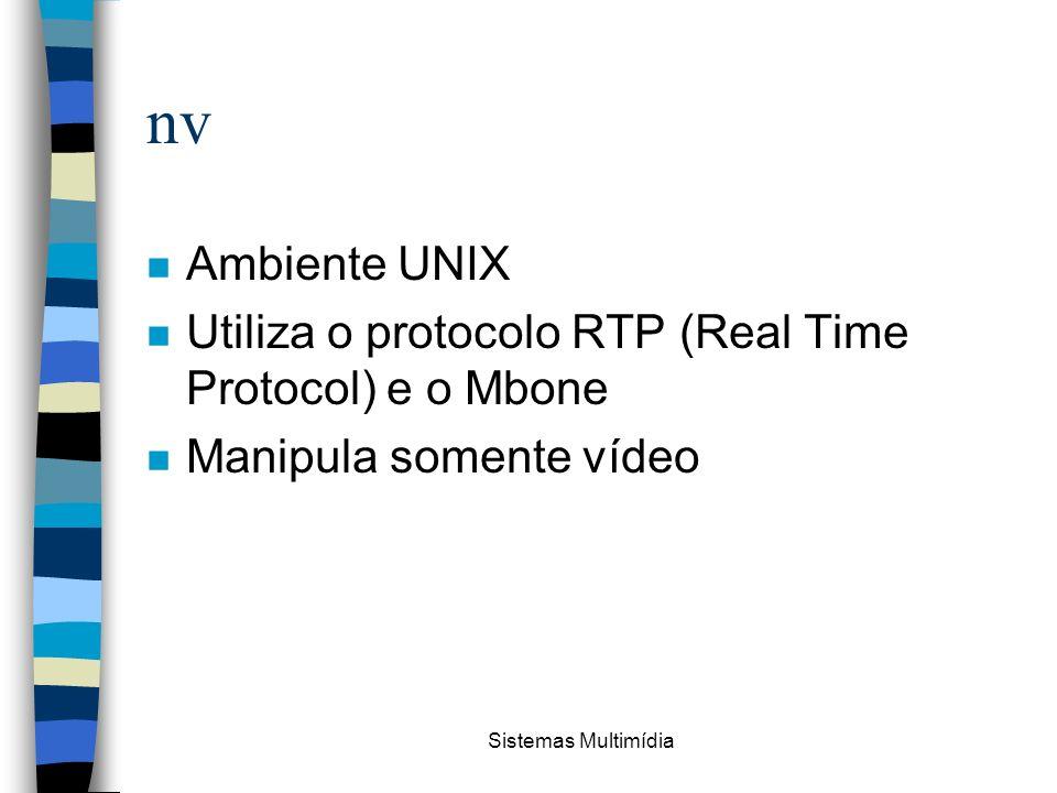 Sistemas Multimídia nv n Ambiente UNIX n Utiliza o protocolo RTP (Real Time Protocol) e o Mbone n Manipula somente vídeo