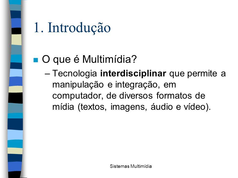 Sistemas Multimídia 1. Introdução n O que é Multimídia? –Tecnologia interdisciplinar que permite a manipulação e integração, em computador, de diverso