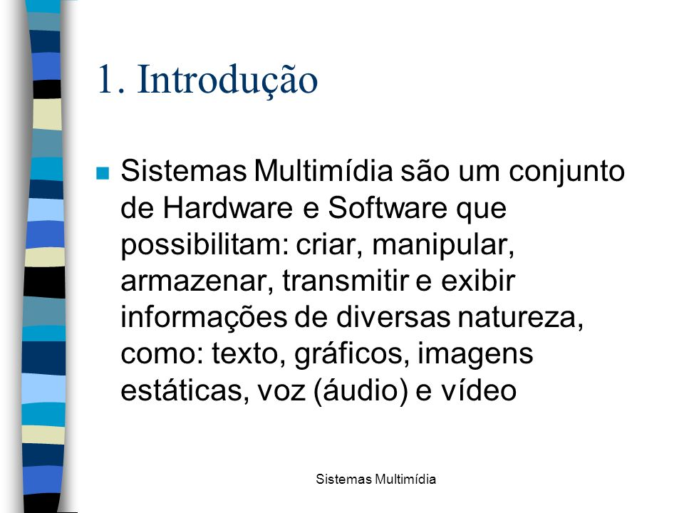 Sistemas Multimídia 1. Introdução n Sistemas Multimídia são um conjunto de Hardware e Software que possibilitam: criar, manipular, armazenar, transmit