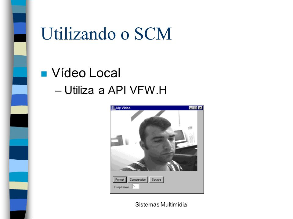 Sistemas Multimídia Utilizando o SCM n Vídeo Local –Utiliza a API VFW.H