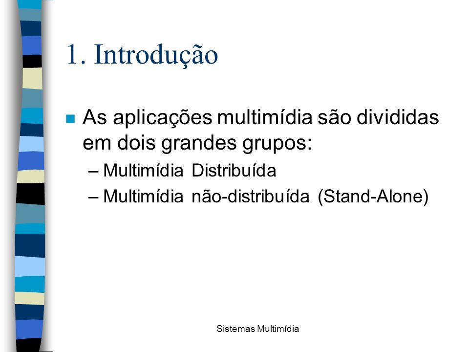 Sistemas Multimídia 1. Introdução n As aplicações multimídia são divididas em dois grandes grupos: –Multimídia Distribuída –Multimídia não-distribuída