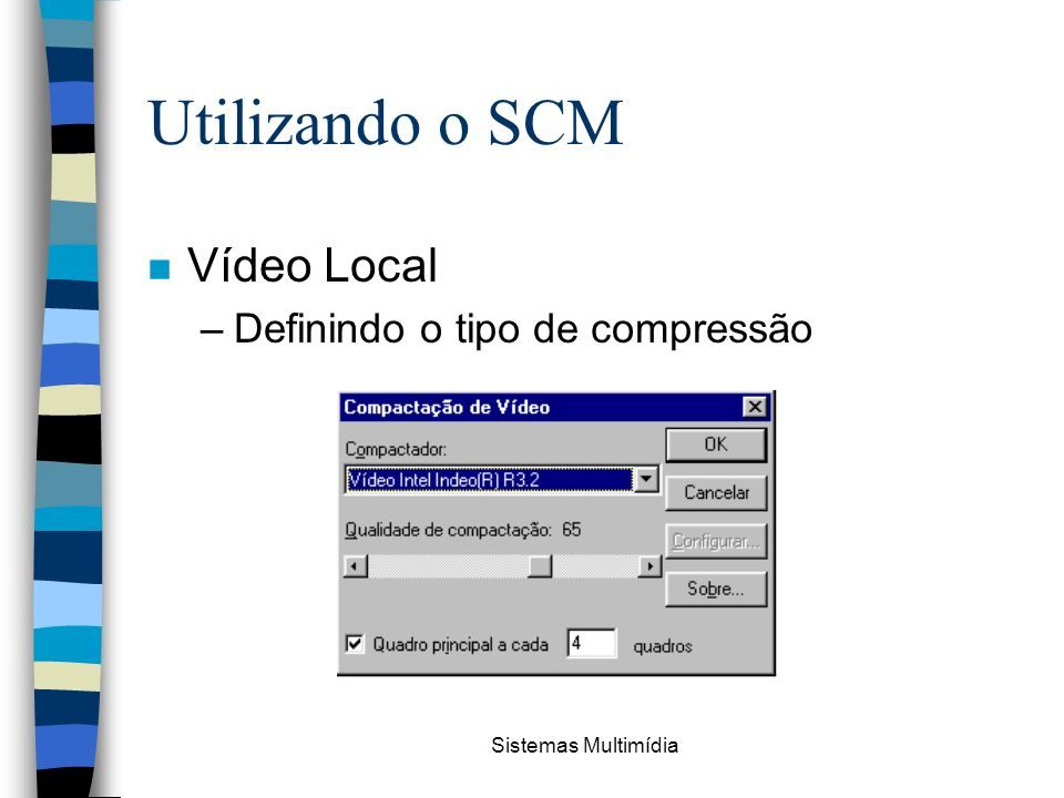 Sistemas Multimídia Utilizando o SCM n Vídeo Local –Definindo o tipo de compressão