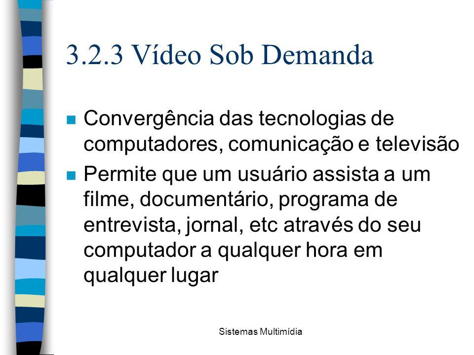 Sistemas Multimídia 3.2.3 Vídeo Sob Demanda n Convergência das tecnologias de computadores, comunicação e televisão n Permite que um usuário assista a