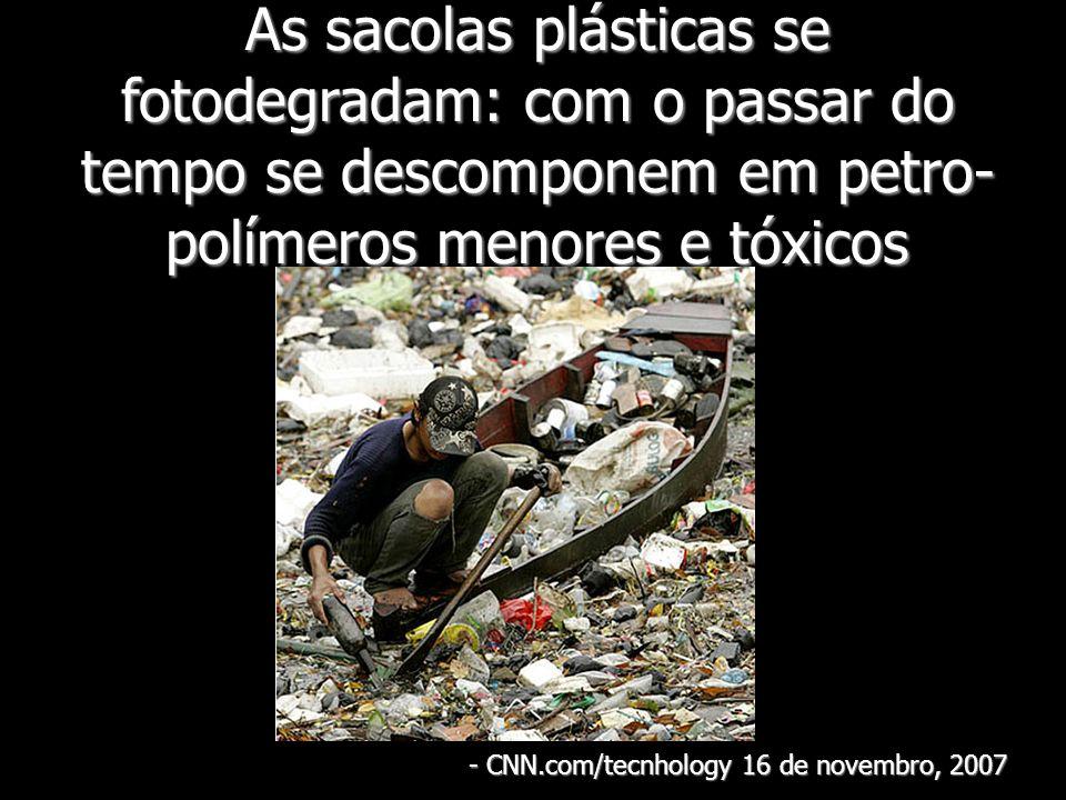 As sacolas plásticas se fotodegradam: com o passar do tempo se descomponem em petro- polímeros menores e tóxicos - CNN.com/tecnhology 16 de novembro,