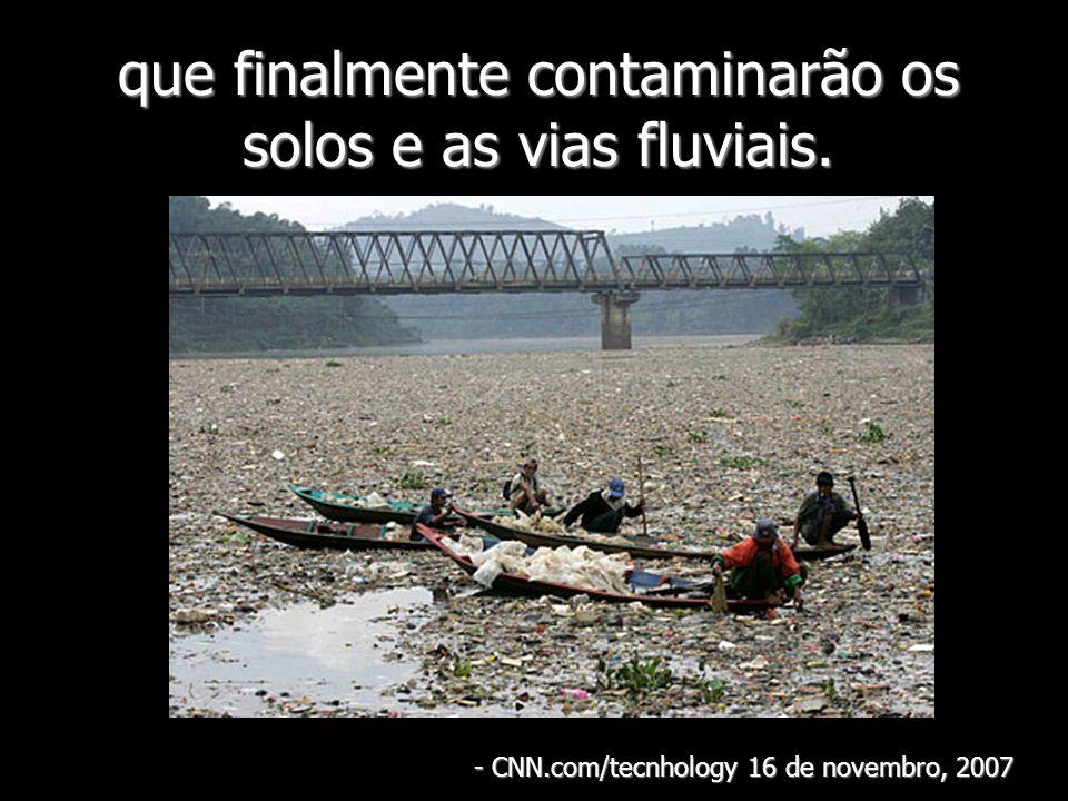 que finalmente contaminarão os solos e as vias fluviais. - CNN.com/tecnhology 16 de novembro, 2007