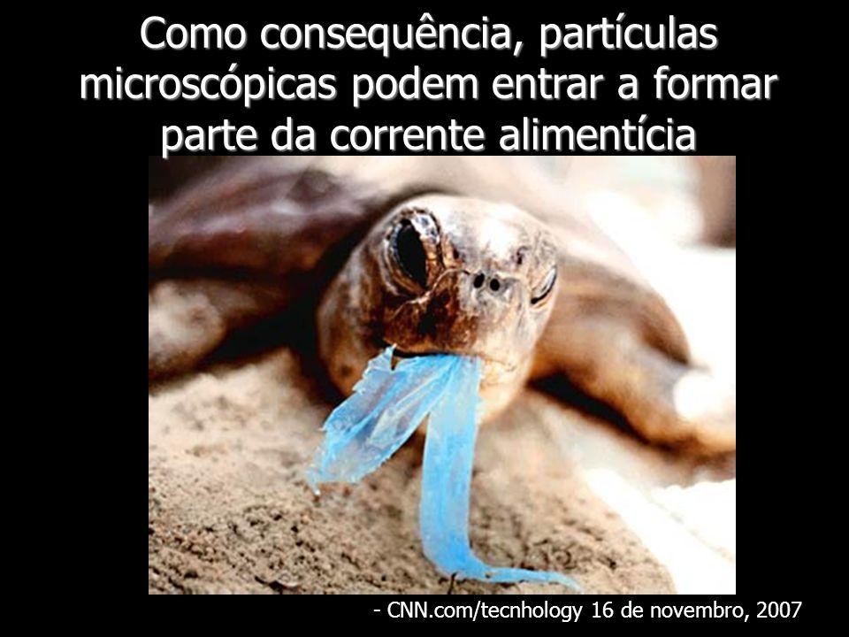 Como consequência, partículas microscópicas podem entrar a formar parte da corrente alimentícia - CNN.com/tecnhology 16 de novembro, 2007