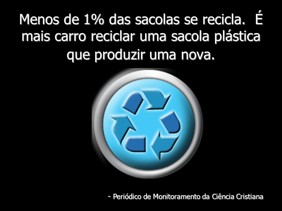 Menos de 1% das sacolas se recicla. É mais carro reciclar uma sacola plástica que produzir uma nova. - Periódico de Monitoramento da Ciência Cristiana