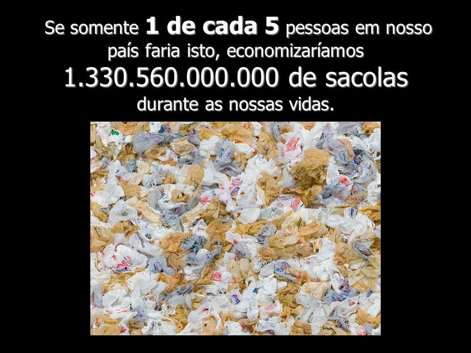 Se somente 1 de cada 5 pessoas em nosso país faria isto, economizaríamos 1.330.560.000.000 de sacolas durante as nossas vidas. Se somente 1 de cada 5