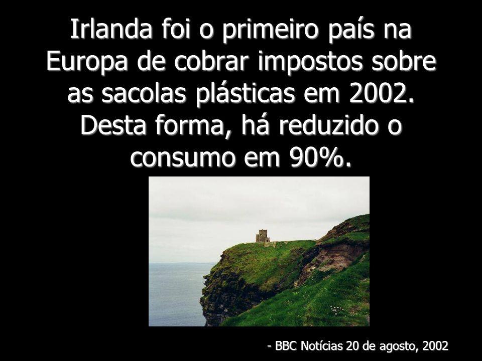 Irlanda foi o primeiro país na Europa de cobrar impostos sobre as sacolas plásticas em 2002. Desta forma, há reduzido o consumo em 90%. - B- B- B- BBC