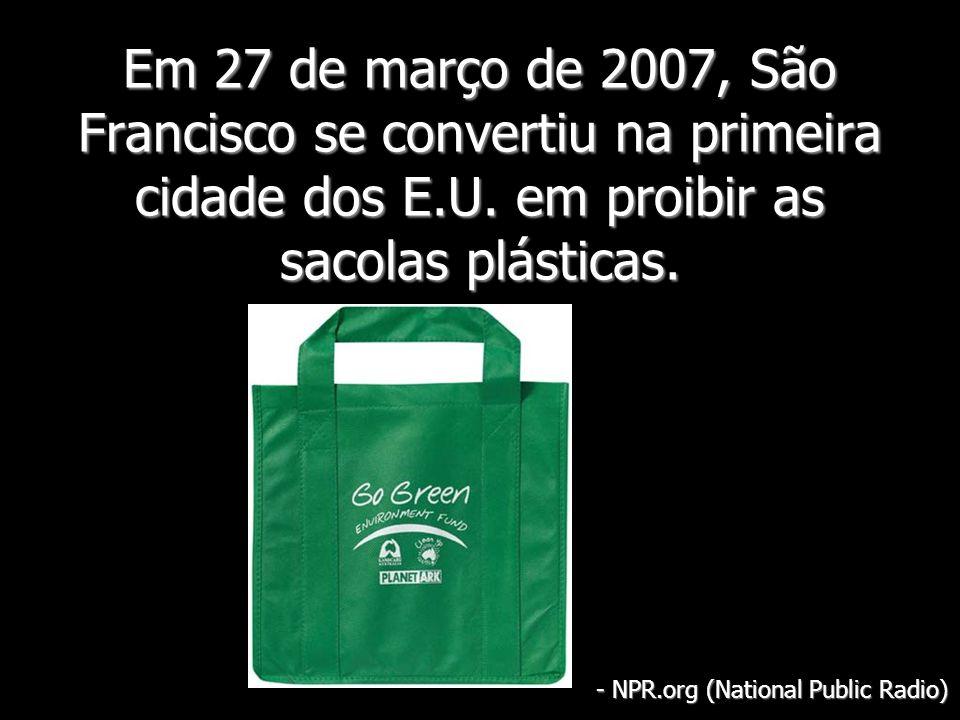 Em 27 de março de 2007, São Francisco se convertiu na primeira cidade dos E.U. em proibir as sacolas plásticas. - NPR.org (National Public Radio)