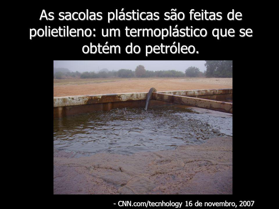 As sacolas plásticas são feitas de polietileno: um termoplástico que se obtém do petróleo. - CNN.com/tecnhology 16 de novembro, 2007