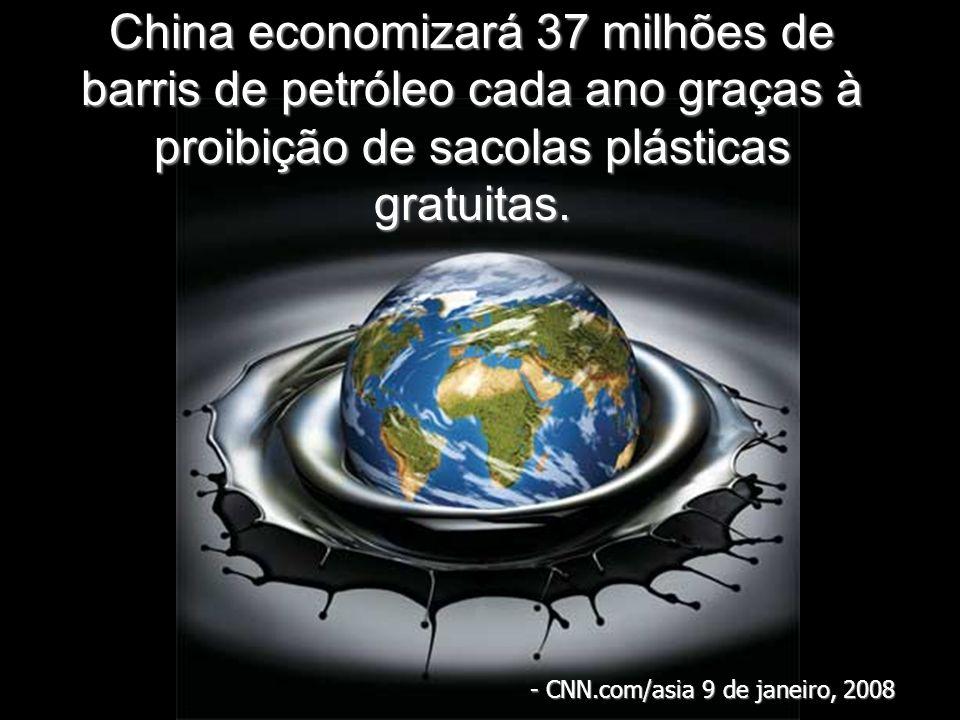 China economizará 37 milhões de barris de petróleo cada ano graças à proibição de sacolas plásticas gratuitas. - CNN.com/asia 9 de janeiro, 2008