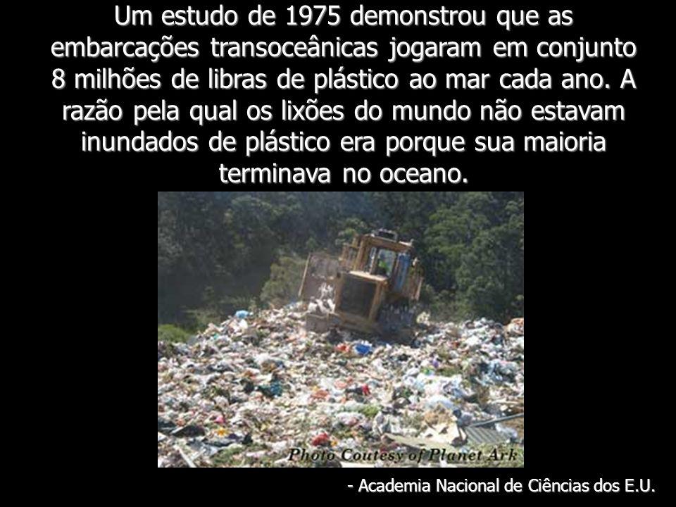Um estudo de 1975 demonstrou que as embarcações transoceânicas jogaram em conjunto 8 milhões de libras de plástico ao mar cada ano. A razão pela qual