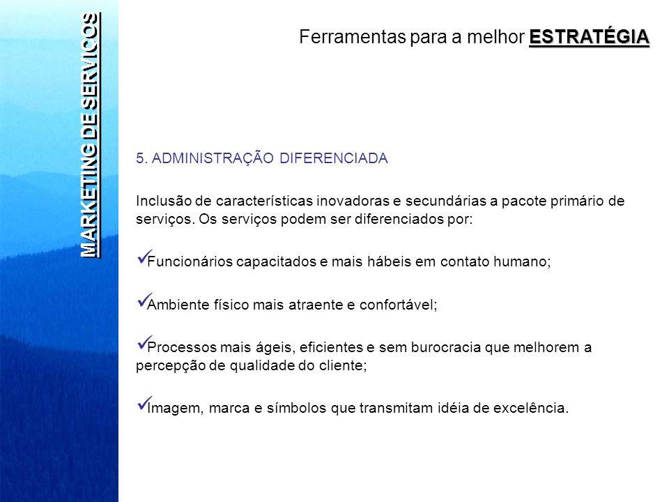 MARKETING DE SERVIÇOS 5. ADMINISTRAÇÃO DIFERENCIADA Inclusão de características inovadoras e secundárias a pacote primário de serviços. Os serviços po