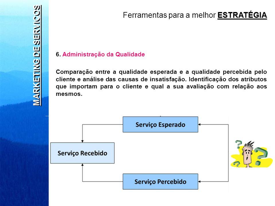 MARKETING DE SERVIÇOS 6. Administração da Qualidade Comparação entre a qualidade esperada e a qualidade percebida pelo cliente e análise das causas de