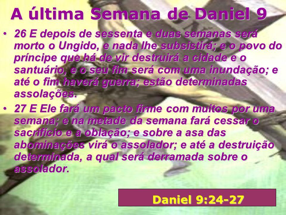 A última Semana de Daniel 9 24 Setenta semanas estão decretadas sobre o teu povo, e sobre a tua santa cidade, para fazer cessar a transgressão, para d