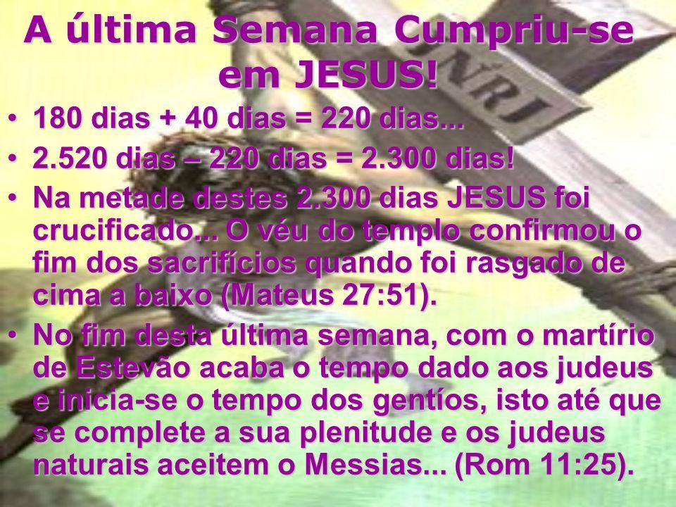 A última Semana Cumpriu-se em JESUS! 1 semana de anos cf. Eze 4:6 significam:1 semana de anos cf. Eze 4:6 significam: 7 X 360 dias = 2.520 dias litera