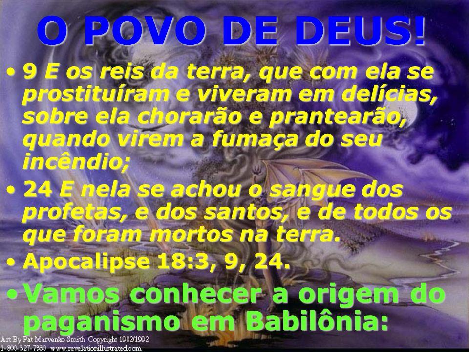 O POVO DE DEUS! À Babilônia é atribuído a criação de mais de 5.000 deuses... A Bíblia se refere à Babilônia como sendo uma mulher prostituída!À Babilô