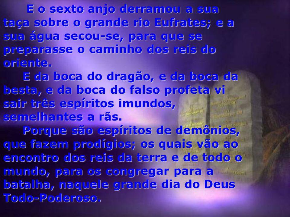 E o sexto anjo derramou a sua taça sobre o grande rio Eufrates; e a sua água secou-se, para que se preparasse o caminho dos reis do oriente.