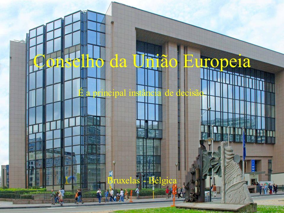 Conselho da União Europeia É a principal instância de decisão. Bruxelas - Bélgica
