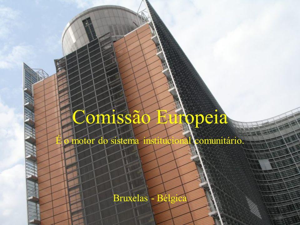Comissão Europeia É o motor do sistema institucional comunitário. Bruxelas - Bélgica