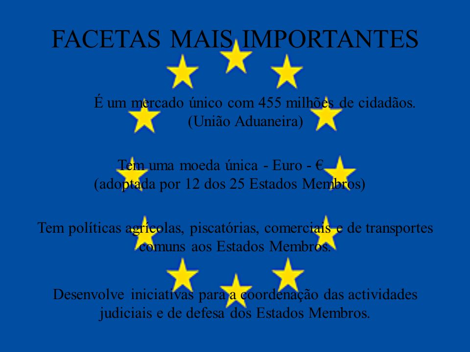 FACETAS MAIS IMPORTANTES É um mercado único com 455 milhões de cidadãos. (União Aduaneira) Tem uma moeda única - Euro - (adoptada por 12 dos 25 Estado