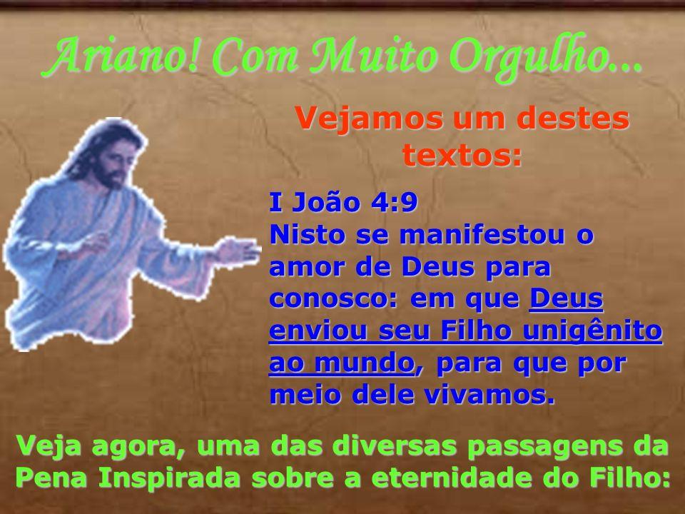 Ariano! Com Muito Orgulho... Vejamos um destes textos: I João 4:9 Nisto se manifestou o amor de Deus para conosco: em que Deus enviou seu Filho unigên